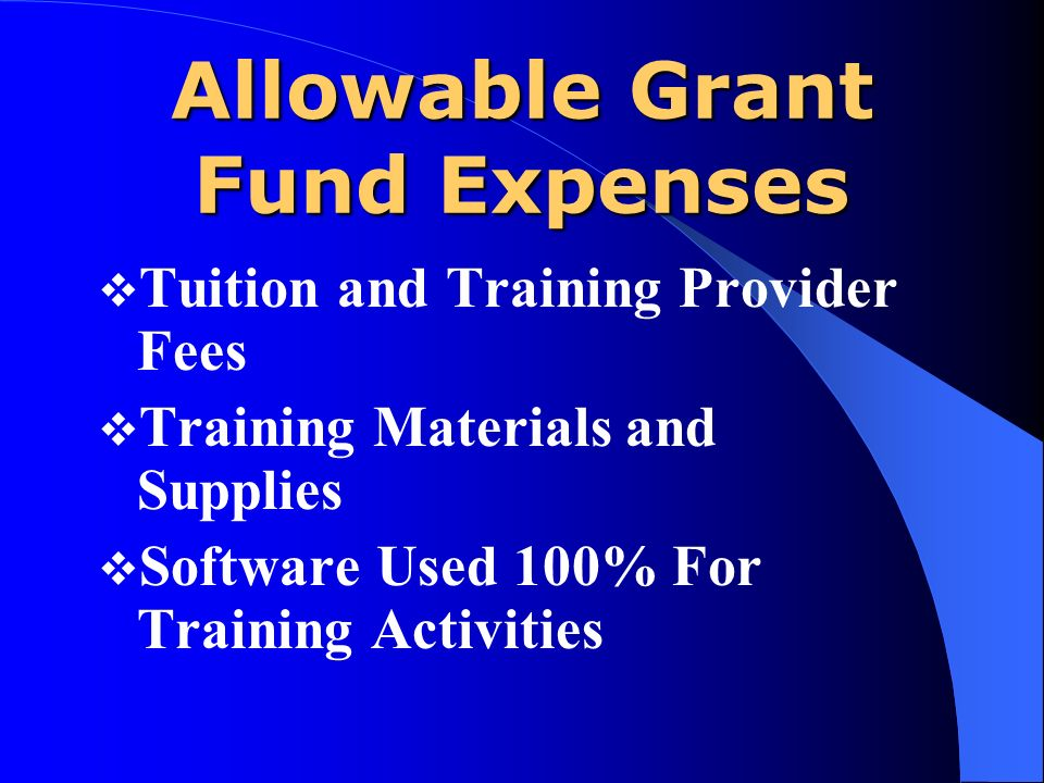 Allowable Grant Fund Expenses Tuition and Training Provider Fees Training Materials and Supplies Software Used 100% For Training Activities