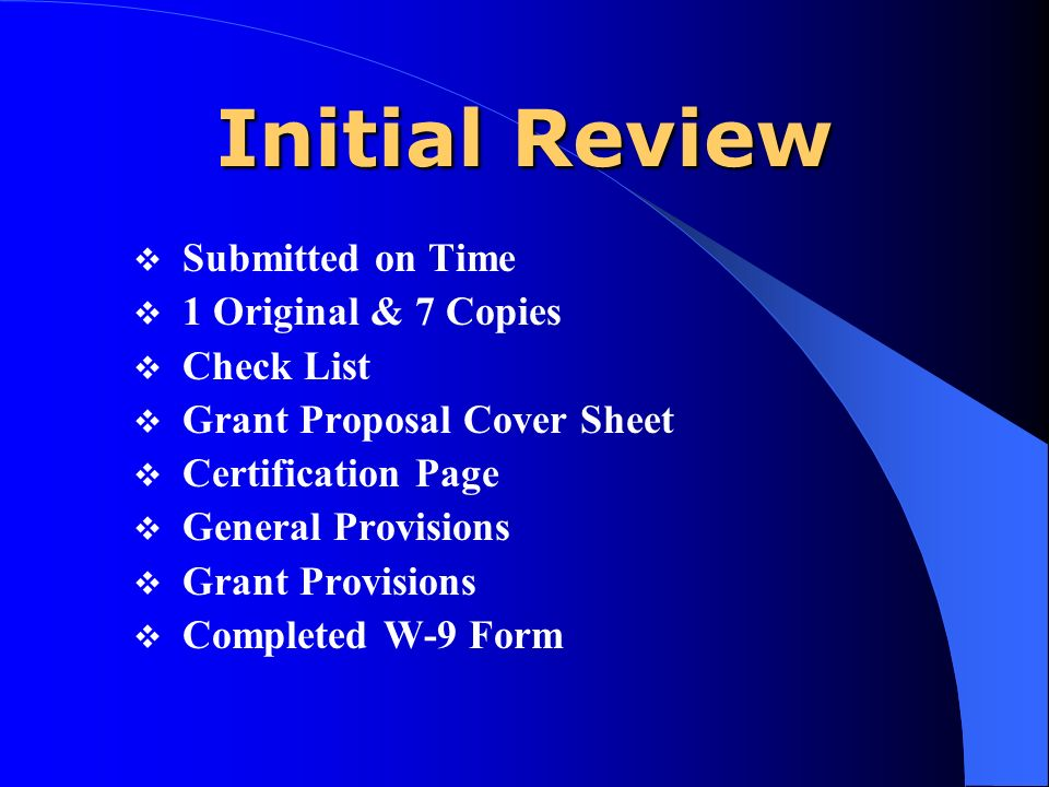 Initial Review Submitted on Time 1 Original & 7 Copies Check List Grant Proposal Cover Sheet Certification Page General Provisions Grant Provisions Completed W-9 Form