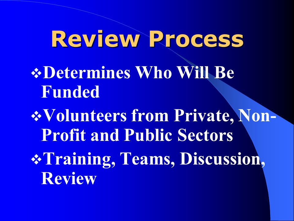 Review Process Determines Who Will Be Funded Volunteers from Private, Non- Profit and Public Sectors Training, Teams, Discussion, Review