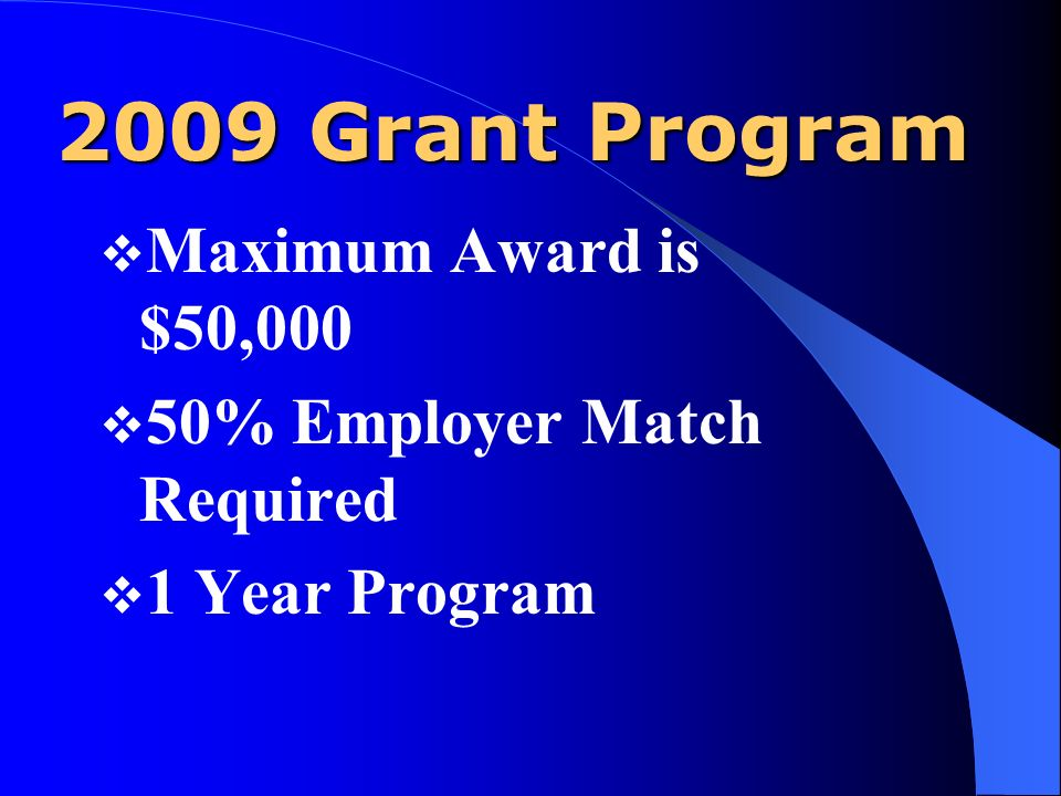 2009 Grant Program Maximum Award is $50,000 50% Employer Match Required 1 Year Program