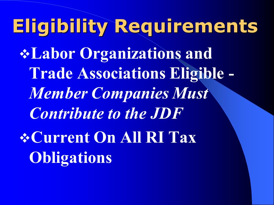 Eligibility Requirements Labor Organizations and Trade Associations Eligible - Member Companies Must Contribute to the JDF Current On All RI Tax Obligations