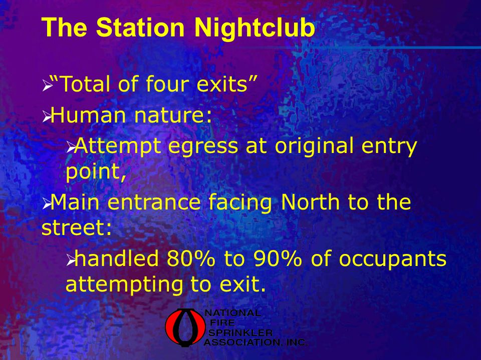 The Station Nightclub Total of four exits Human nature: Attempt egress at original entry point, Main entrance facing North to the street: handled 80% to 90% of occupants attempting to exit.