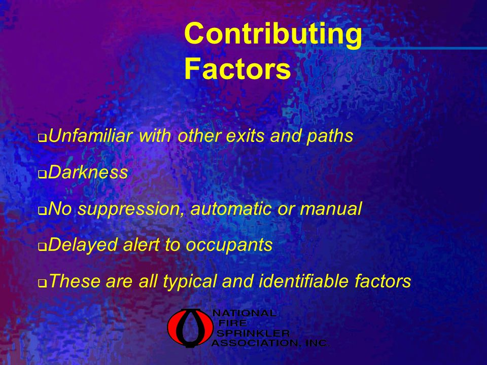 Contributing Factors Unfamiliar with other exits and paths Darkness No suppression, automatic or manual Delayed alert to occupants These are all typical and identifiable factors