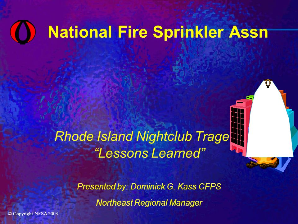 National Fire Sprinkler Assn Rhode Island Nightclub Tragedy Lessons Learned Presented by: Dominick G.