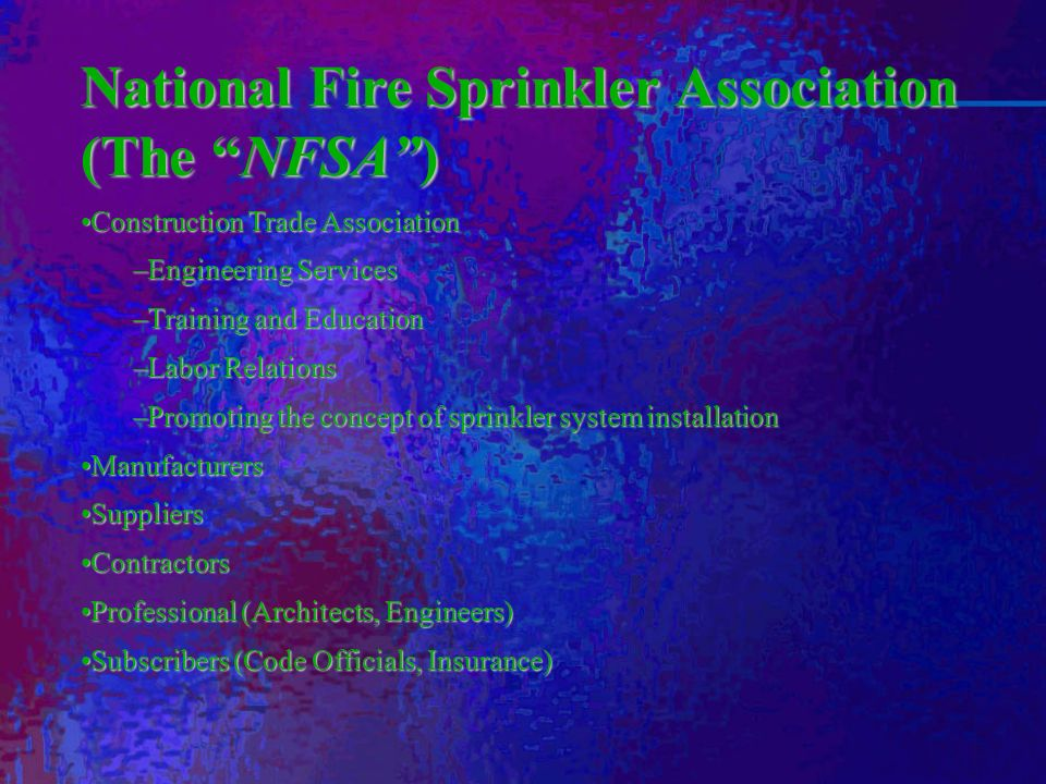 National Fire Sprinkler Association (The NFSA) Construction Trade AssociationConstruction Trade Association –Engineering Services –Training and Education –Labor Relations –Promoting the concept of sprinkler system installation ManufacturersManufacturers SuppliersSuppliers ContractorsContractors Professional (Architects, Engineers)Professional (Architects, Engineers) Subscribers (Code Officials, Insurance)Subscribers (Code Officials, Insurance)