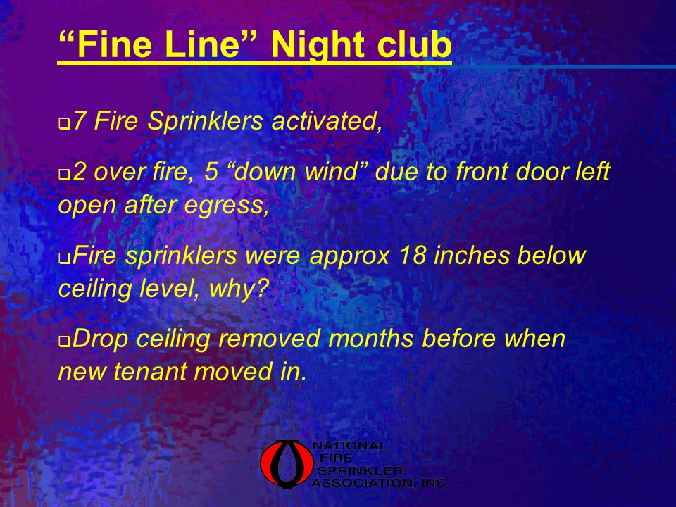 Fine Line Night club 7 Fire Sprinklers activated, 2 over fire, 5 down wind due to front door left open after egress, Fire sprinklers were approx 18 inches below ceiling level, why.