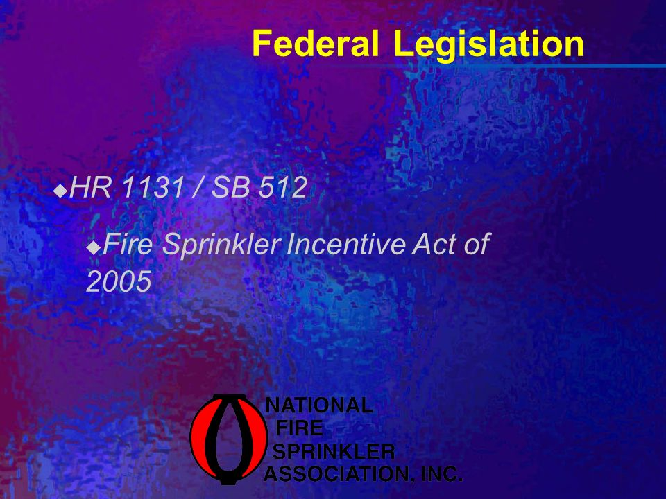 Federal Legislation HR 1131 / SB 512 Fire Sprinkler Incentive Act of 2005