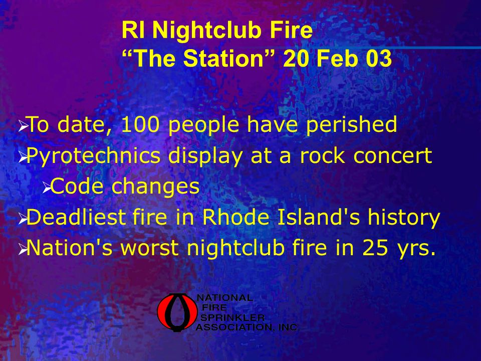 RI Nightclub Fire The Station 20 Feb 03 To date, 100 people have perished Pyrotechnics display at a rock concert Code changes Deadliest fire in Rhode Island s history Nation s worst nightclub fire in 25 yrs.