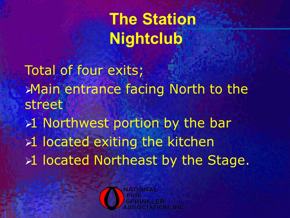 The Station Nightclub Total of four exits; Main entrance facing North to the street 1 Northwest portion by the bar 1 located exiting the kitchen 1 located Northeast by the Stage.
