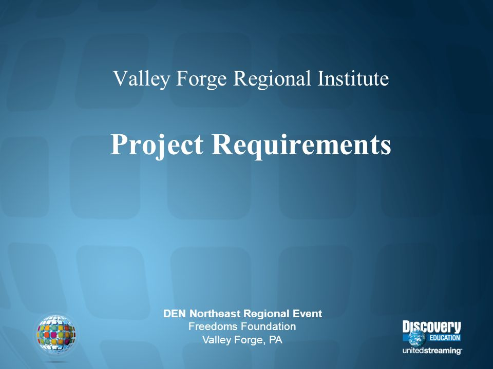 Valley Forge Regional Institute Project Requirements DEN Northeast Regional Event Freedoms Foundation Valley Forge, PA