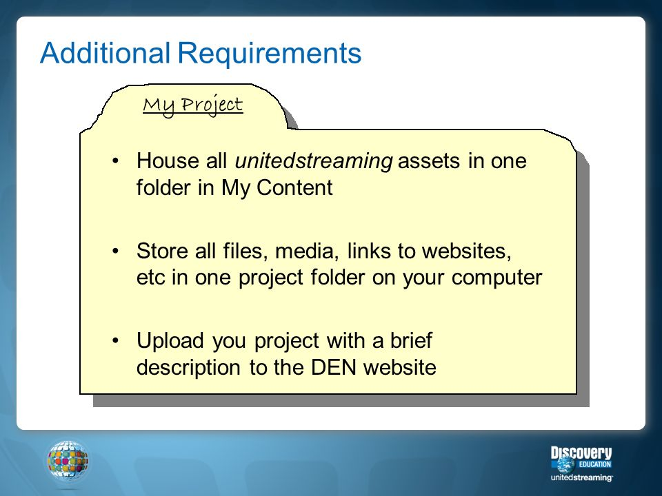 Additional Requirements House all unitedstreaming assets in one folder in My Content Store all files, media, links to websites, etc in one project folder on your computer Upload you project with a brief description to the DEN website My Project