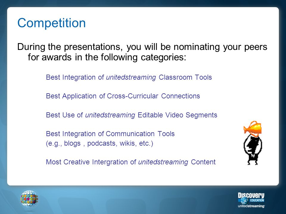 Competition During the presentations, you will be nominating your peers for awards in the following categories: Best Integration of unitedstreaming Classroom Tools Best Application of Cross-Curricular Connections Best Use of unitedstreaming Editable Video Segments Best Integration of Communication Tools (e.g., blogs, podcasts, wikis, etc.) Most Creative Intergration of unitedstreaming Content