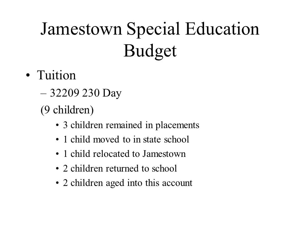 Jamestown Special Education Budget Tuition –32209 230 Day (9 children) 3 children remained in placements 1 child moved to in state school 1 child relocated to Jamestown 2 children returned to school 2 children aged into this account
