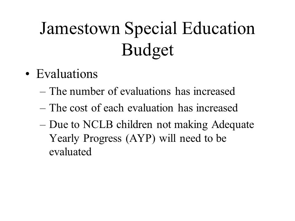 Jamestown Special Education Budget Evaluations –The number of evaluations has increased –The cost of each evaluation has increased –Due to NCLB children not making Adequate Yearly Progress (AYP) will need to be evaluated
