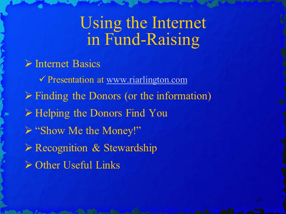 20 Using the Internet in Fund-Raising Internet Basics Presentation at www.riarlington.comwww.riarlington.com Finding the Donors (or the information) Helping the Donors Find You Show Me the Money.