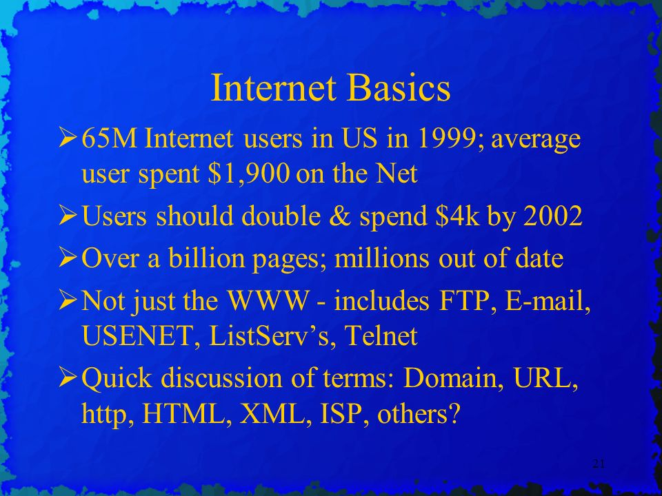 21 Internet Basics 65M Internet users in US in 1999; average user spent $1,900 on the Net Users should double & spend $4k by 2002 Over a billion pages; millions out of date Not just the WWW - includes FTP, E-mail, USENET, ListServs, Telnet Quick discussion of terms: Domain, URL, http, HTML, XML, ISP, others