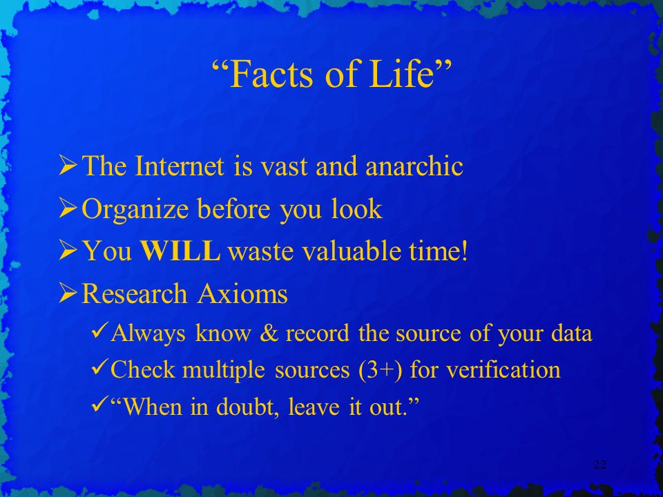 22 Facts of Life The Internet is vast and anarchic Organize before you look You WILL waste valuable time.