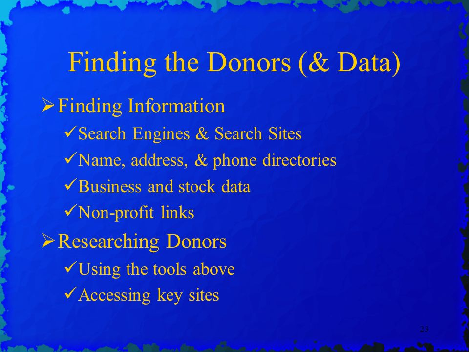 23 Finding the Donors (& Data) Finding Information Search Engines & Search Sites Name, address, & phone directories Business and stock data Non-profit links Researching Donors Using the tools above Accessing key sites