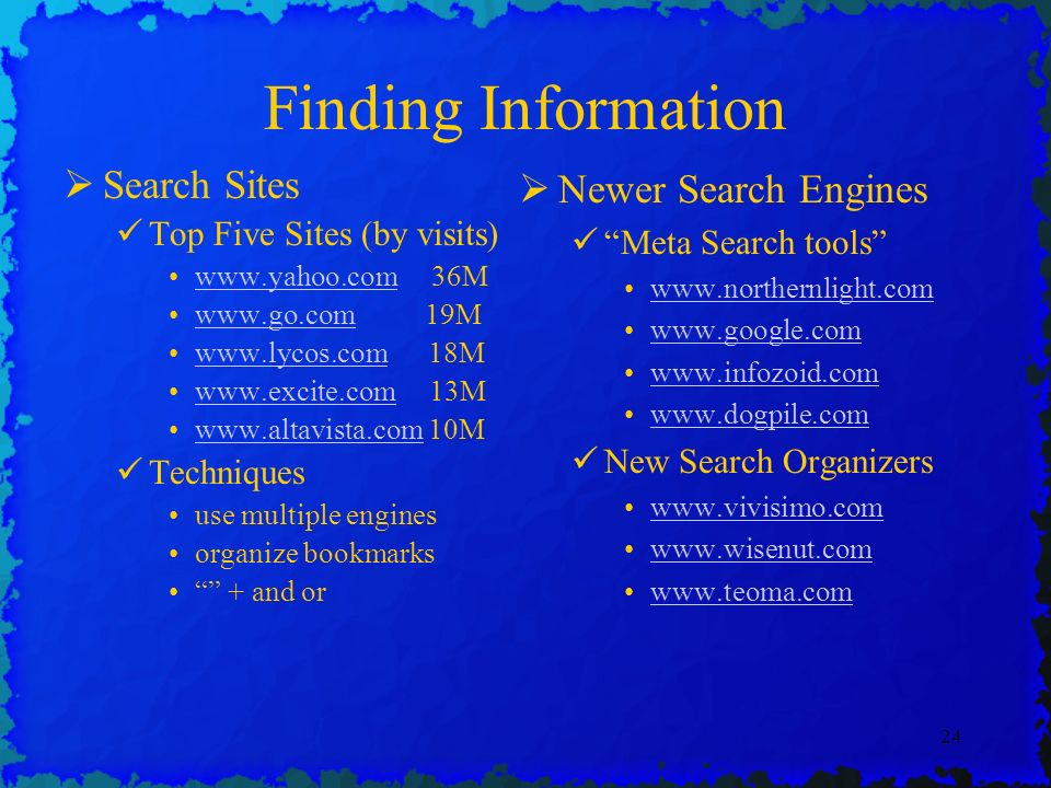 24 Finding Information Search Sites Top Five Sites (by visits) www.yahoo.com 36Mwww.yahoo.com www.go.com 19Mwww.go.com www.lycos.com 18Mwww.lycos.com www.excite.com 13Mwww.excite.com www.altavista.com 10Mwww.altavista.com Techniques use multiple engines organize bookmarks + and or Newer Search Engines Meta Search tools www.northernlight.com www.google.com www.infozoid.com www.dogpile.com New Search Organizers www.vivisimo.com www.wisenut.com www.teoma.com