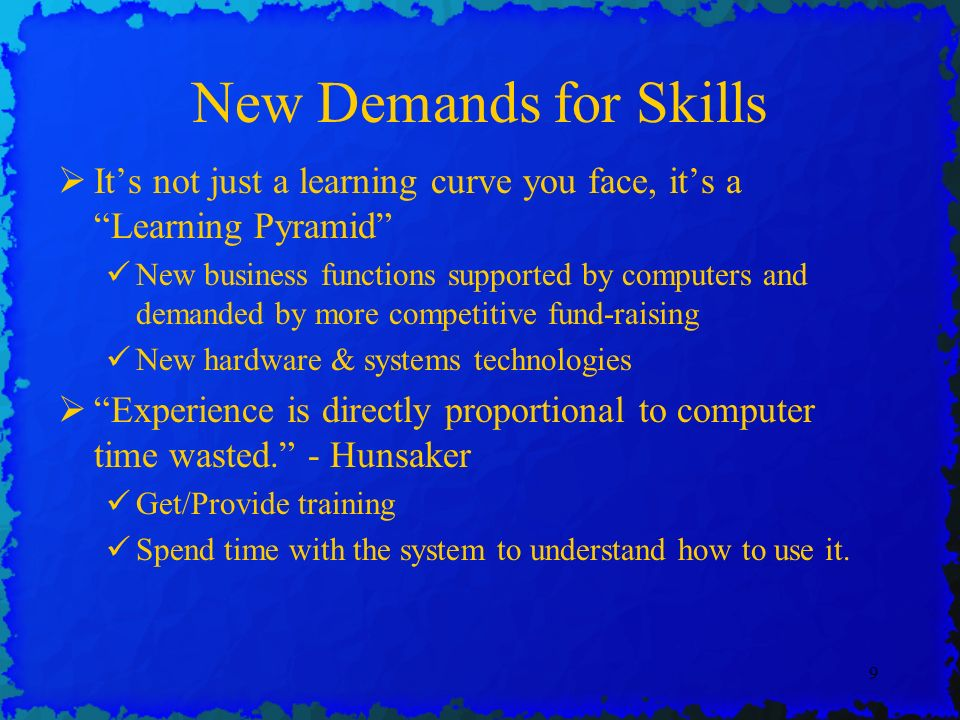 9 New Demands for Skills Its not just a learning curve you face, its a Learning Pyramid New business functions supported by computers and demanded by more competitive fund-raising New hardware & systems technologies Experience is directly proportional to computer time wasted.