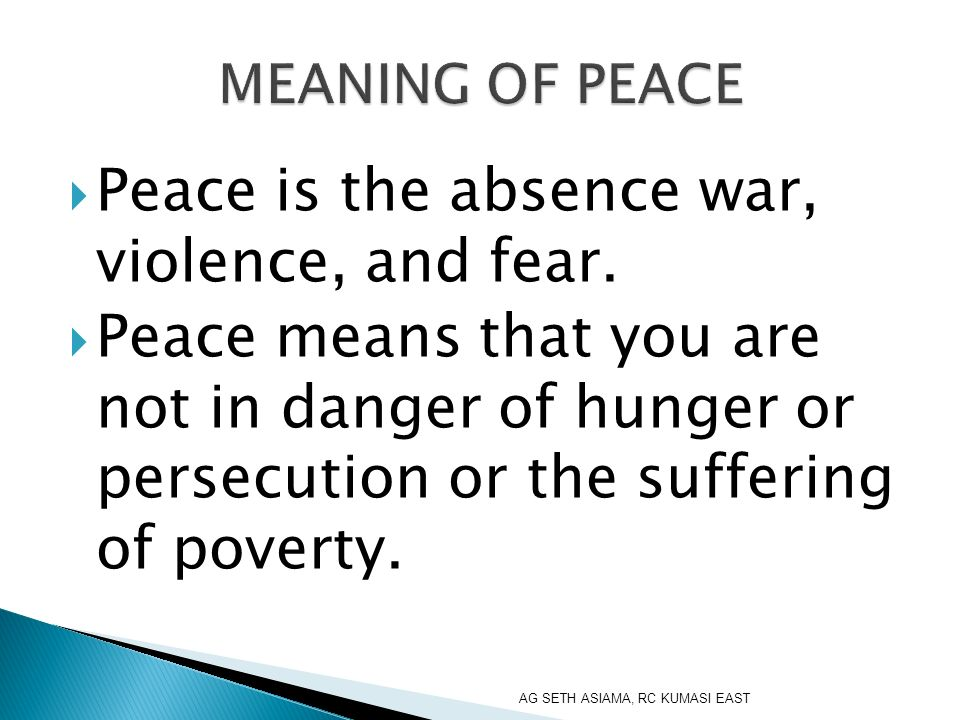 Peace is the absence war, violence, and fear.
