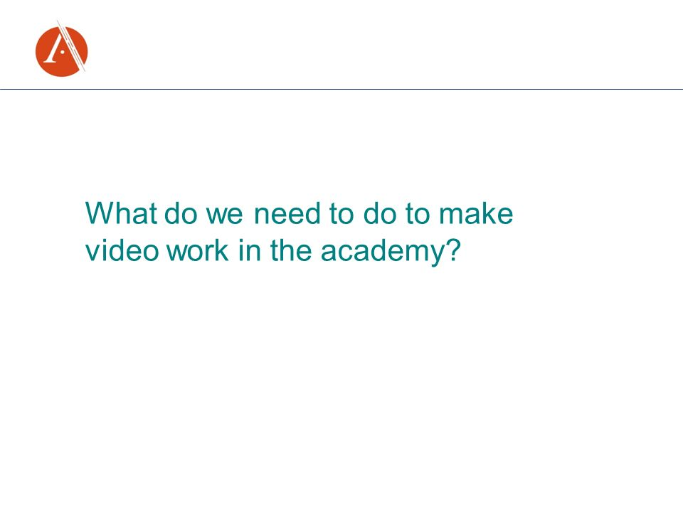 What do we need to do to make video work in the academy