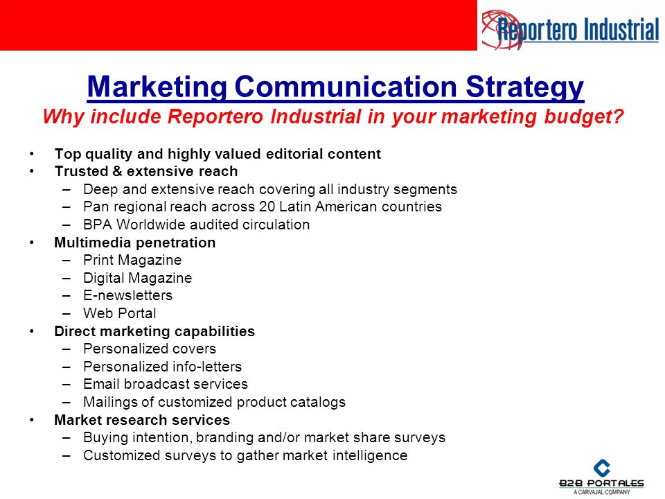 Marketing Communication Strategy Top quality and highly valued editorial content Trusted & extensive reach –Deep and extensive reach covering all industry segments –Pan regional reach across 20 Latin American countries –BPA Worldwide audited circulation Multimedia penetration –Print Magazine –Digital Magazine –E-newsletters –Web Portal Direct marketing capabilities –Personalized covers –Personalized info-letters – broadcast services –Mailings of customized product catalogs Market research services –Buying intention, branding and/or market share surveys –Customized surveys to gather market intelligence Why include Reportero Industrial in your marketing budget