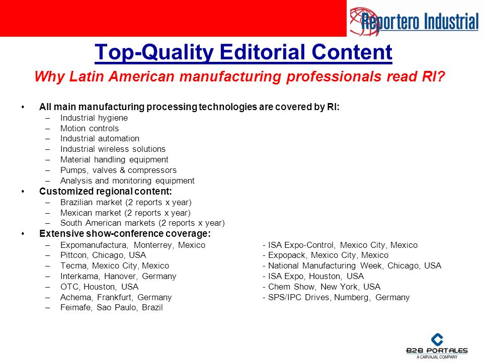 Top-Quality Editorial Content All main manufacturing processing technologies are covered by RI: –Industrial hygiene –Motion controls –Industrial automation –Industrial wireless solutions –Material handling equipment –Pumps, valves & compressors –Analysis and monitoring equipment Customized regional content: –Brazilian market (2 reports x year) –Mexican market (2 reports x year) –South American markets (2 reports x year) Extensive show-conference coverage: –Expomanufactura, Monterrey, Mexico- ISA Expo-Control, Mexico City, Mexico –Pittcon, Chicago, USA- Expopack, Mexico City, Mexico –Tecma, Mexico City, Mexico- National Manufacturing Week, Chicago, USA –Interkama, Hanover, Germany- ISA Expo, Houston, USA –OTC, Houston, USA- Chem Show, New York, USA –Achema, Frankfurt, Germany- SPS/IPC Drives, Numberg, Germany –Feimafe, Sao Paulo, Brazil Why Latin American manufacturing professionals read RI