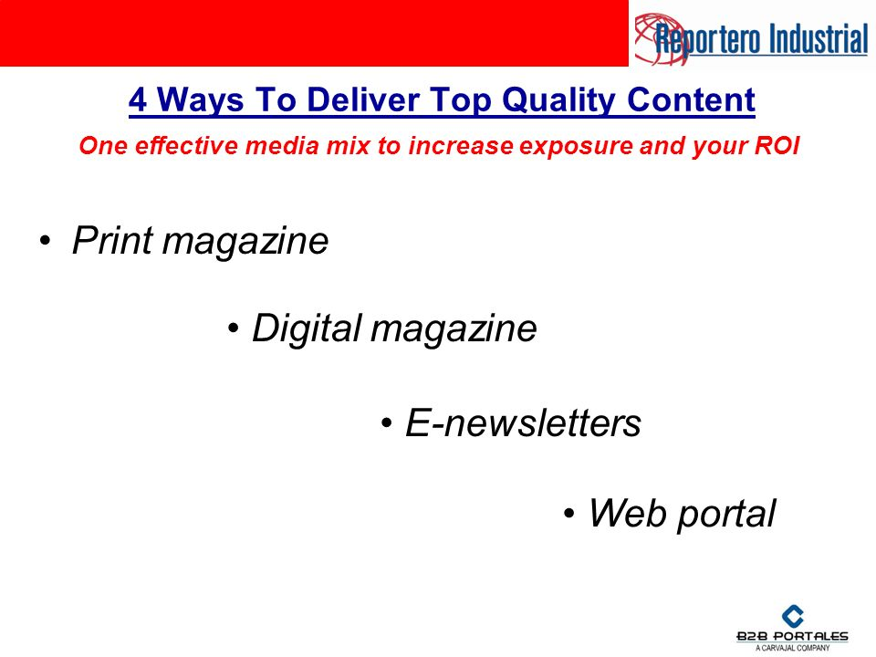 Print magazine 4 Ways To Deliver Top Quality Content One effective media mix to increase exposure and your ROI Digital magazine E-newsletters Web portal