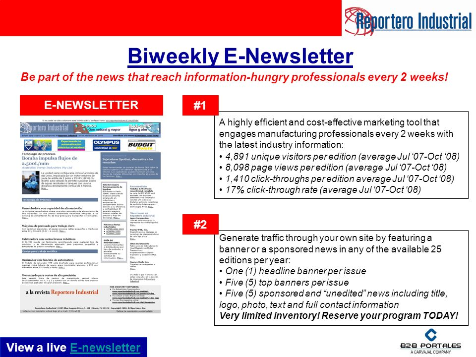 Biweekly E-Newsletter A highly efficient and cost-effective marketing tool that engages manufacturing professionals every 2 weeks with the latest industry information: 4,891 unique visitors per edition (average Jul 07-Oct 08) 8,098 page views per edition (average Jul 07-Oct 08) 1,410 click-throughs per edition average Jul 07-Oct 08) 17% click-through rate (average Jul 07-Oct 08) #1 Generate traffic through your own site by featuring a banner or a sponsored news in any of the available 25 editions per year: One (1) headline banner per issue Five (5) top banners per issue Five (5) sponsored and unedited news including title, logo, photo, text and full contact information Very limited inventory.