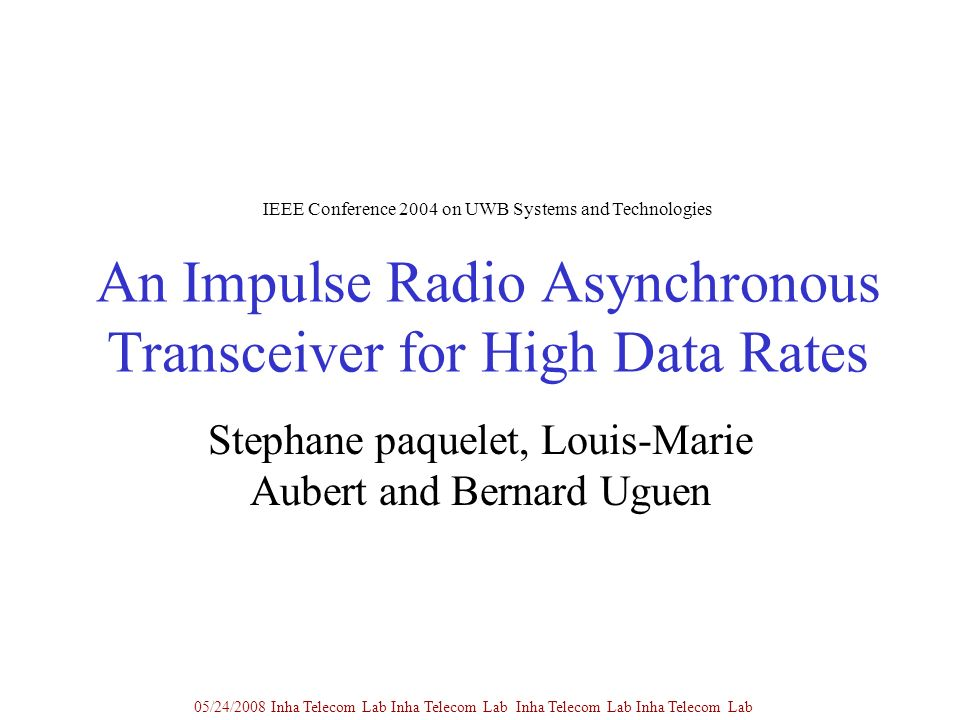 An Impulse Radio Asynchronous Transceiver for High Data Rates Stephane paquelet, Louis-Marie Aubert and Bernard Uguen 05/24/2008 Inha Telecom Lab Inha Telecom Lab Inha Telecom Lab Inha Telecom Lab IEEE Conference 2004 on UWB Systems and Technologies