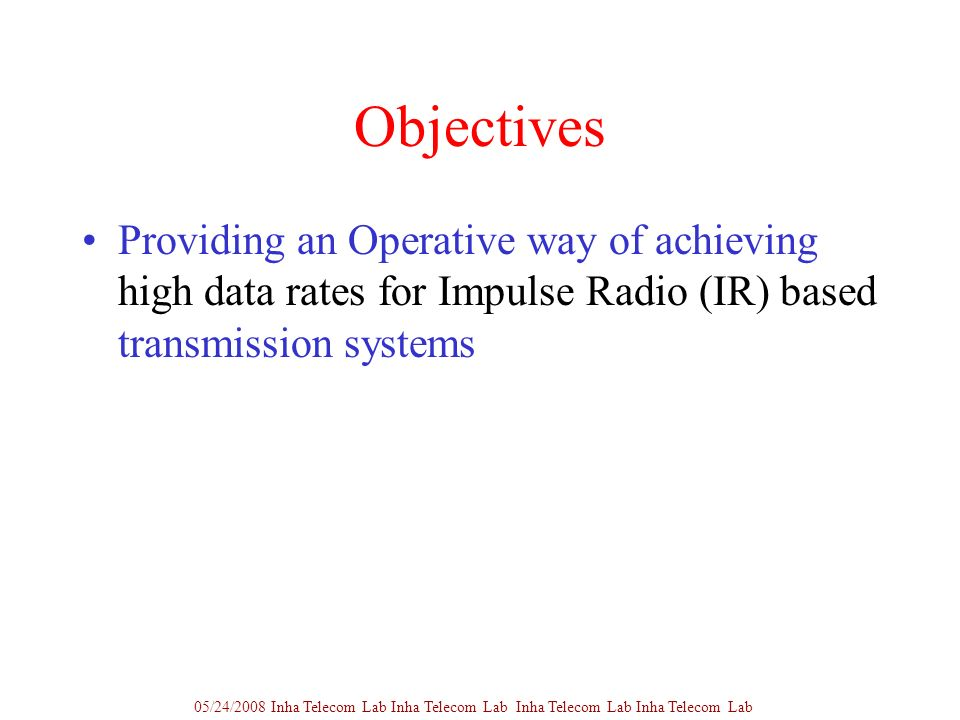Objectives Providing an Operative way of achieving high data rates for Impulse Radio (IR) based transmission systems 05/24/2008 Inha Telecom Lab Inha Telecom Lab Inha Telecom Lab Inha Telecom Lab