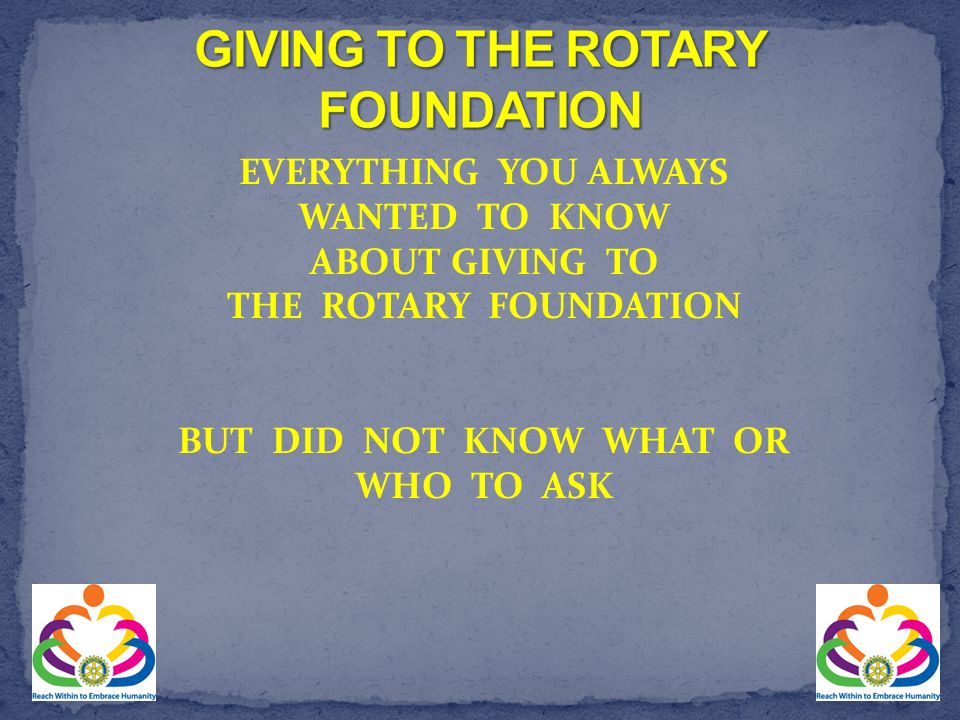 EVERYTHING YOU ALWAYS WANTED TO KNOW ABOUT GIVING TO THE ROTARY FOUNDATION BUT DID NOT KNOW WHAT OR WHO TO ASK