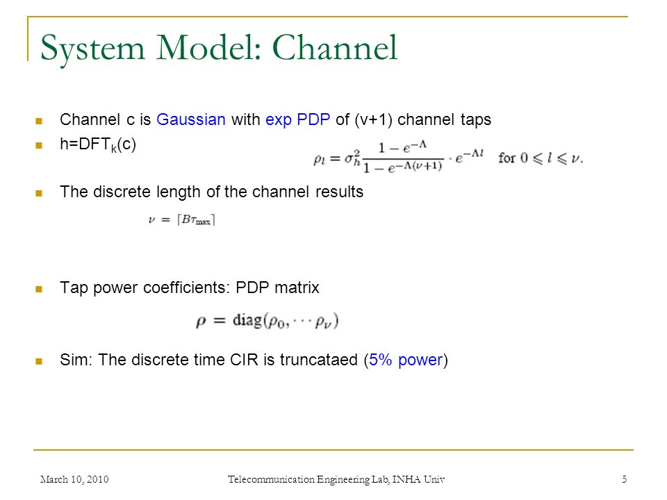 System Model: Channel March 10, 2010 Telecommunication Engineering Lab, INHA Univ 5 Channel c is Gaussian with exp PDP of (v+1) channel taps h=DFT k (c) The discrete length of the channel results Tap power coefficients: PDP matrix Sim: The discrete time CIR is truncataed (5% power)