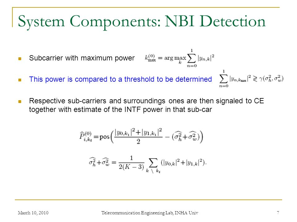 System Components: NBI Detection Subcarrier with maximum power This power is compared to a threshold to be determined Respective sub-carriers and surroundings ones are then signaled to CE together with estimate of the INTF power in that sub-car March 10, 2010 Telecommunication Engineering Lab, INHA Univ 7