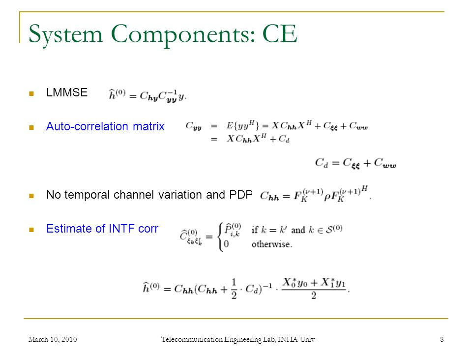 System Components: CE LMMSE Auto-correlation matrix No temporal channel variation and PDP Estimate of INTF corr March 10, 2010 Telecommunication Engineering Lab, INHA Univ 8