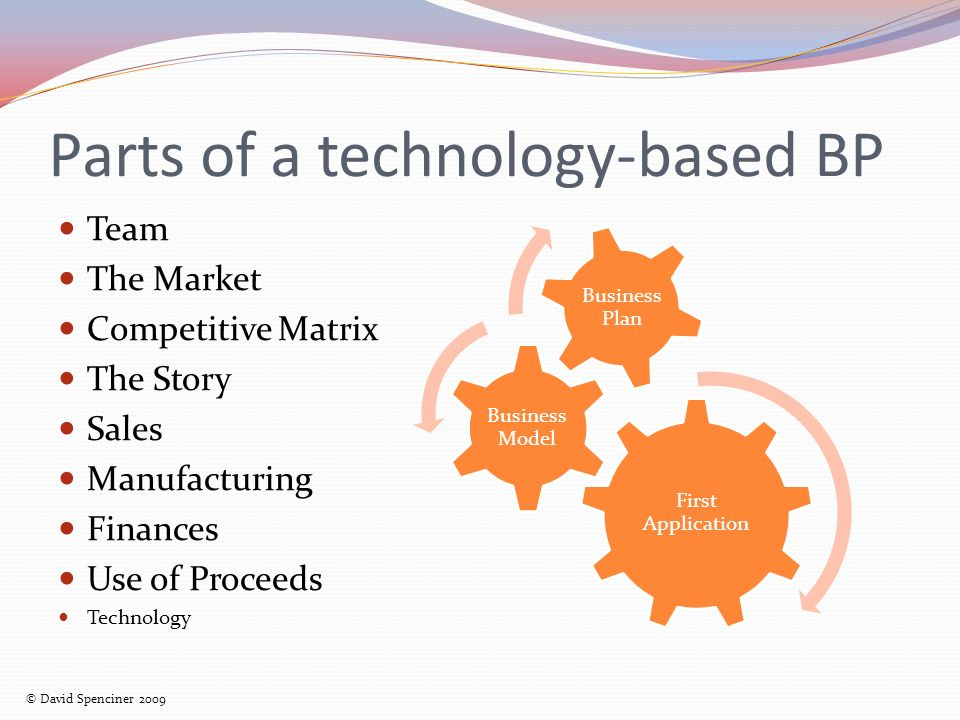 Parts of a technology-based BP Team The Market Competitive Matrix The Story Sales Manufacturing Finances Use of Proceeds Technology First Application Business Model Business Plan © David Spenciner 2009