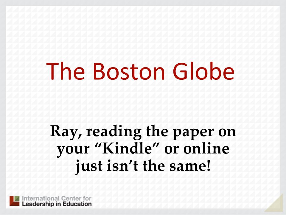 The Boston Globe Ray, reading the paper on your Kindle or online just isnt the same!