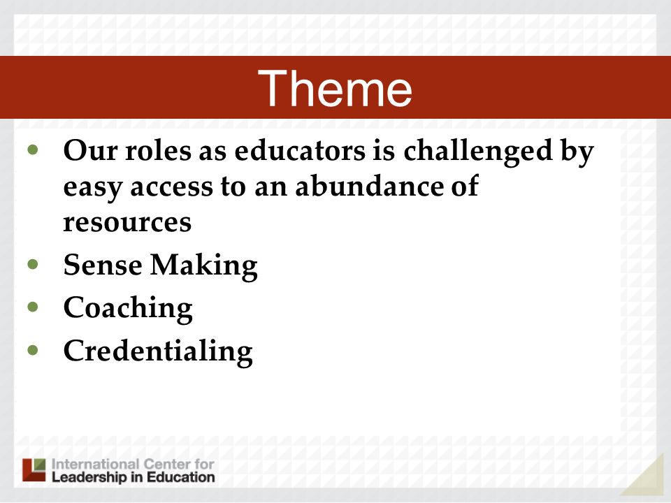 Theme Our roles as educators is challenged by easy access to an abundance of resources Sense Making Coaching Credentialing