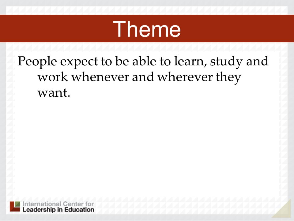 Theme People expect to be able to learn, study and work whenever and wherever they want.