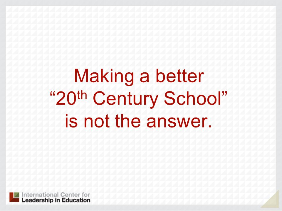 Making a better 20 th Century School is not the answer.