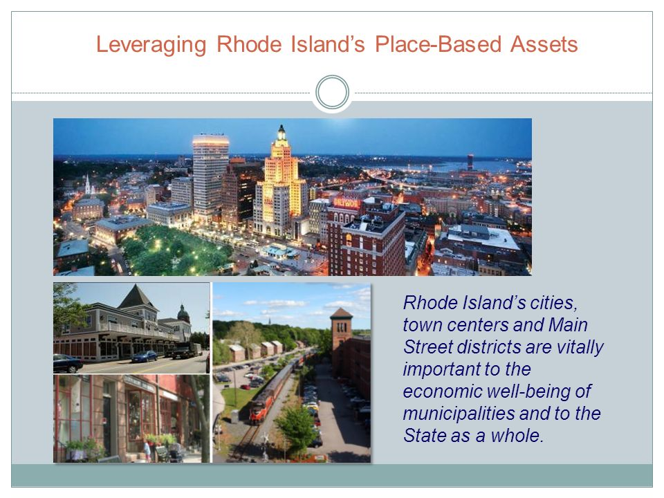 Leveraging Rhode Islands Place-Based Assets Rhode Islands cities, town centers and Main Street districts are vitally important to the economic well-being of municipalities and to the State as a whole.