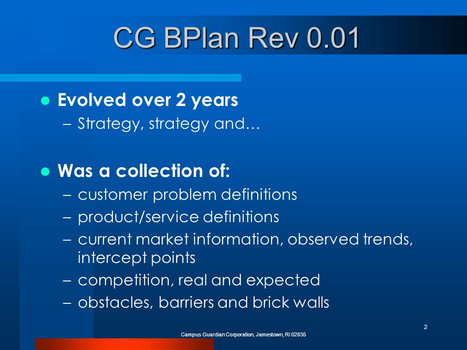 Campus Guardian Corporation, Jamestown, RI 02835 2 CG BPlan Rev 0.01 Evolved over 2 years –Strategy, strategy and… Was a collection of: –customer problem definitions –product/service definitions –current market information, observed trends, intercept points –competition, real and expected –obstacles, barriers and brick walls