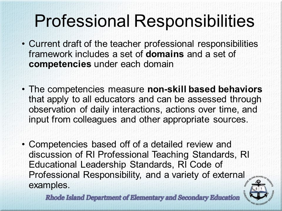 Professional Responsibilities Current draft of the teacher professional responsibilities framework includes a set of domains and a set of competencies under each domain The competencies measure non-skill based behaviors that apply to all educators and can be assessed through observation of daily interactions, actions over time, and input from colleagues and other appropriate sources.