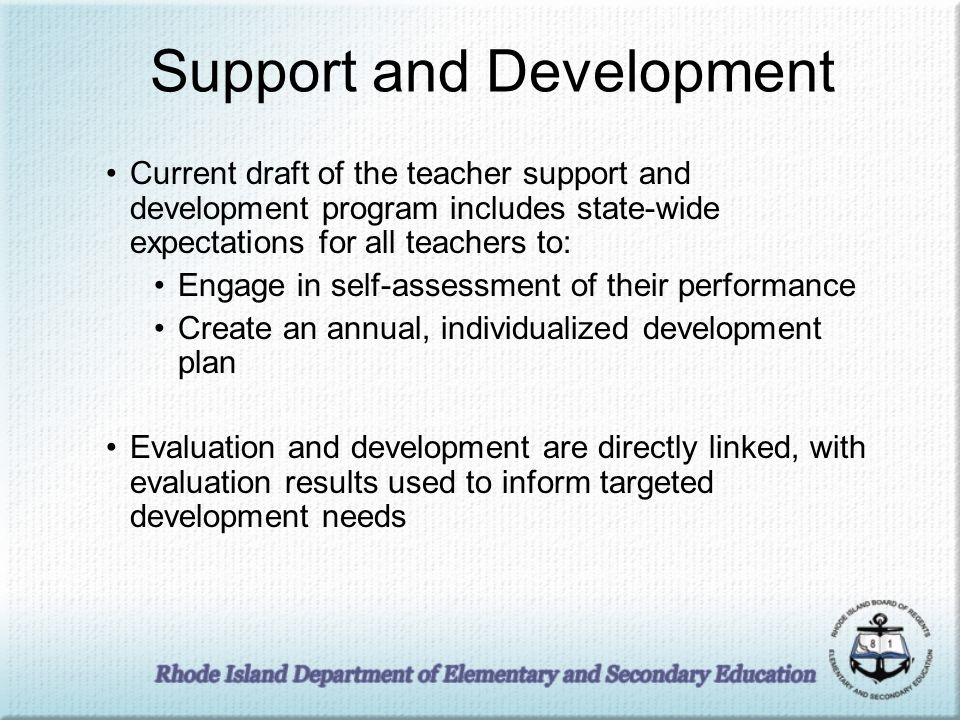 Support and Development Current draft of the teacher support and development program includes state-wide expectations for all teachers to: Engage in self-assessment of their performance Create an annual, individualized development plan Evaluation and development are directly linked, with evaluation results used to inform targeted development needs