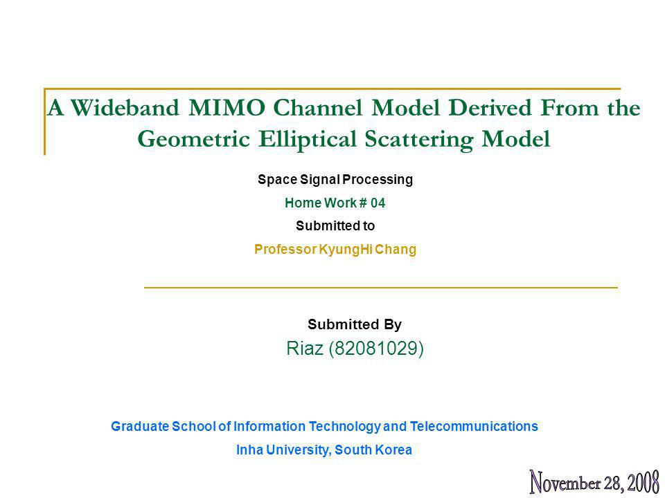 Submitted By Riaz (82081029) A Wideband MIMO Channel Model Derived From the Geometric Elliptical Scattering Model Space Signal Processing Home Work # 04 Submitted to Professor KyungHi Chang Graduate School of Information Technology and Telecommunications Inha University, South Korea