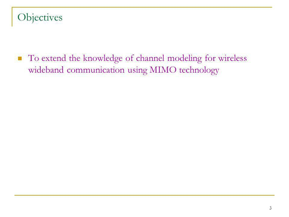 3 Objectives To extend the knowledge of channel modeling for wireless wideband communication using MIMO technology