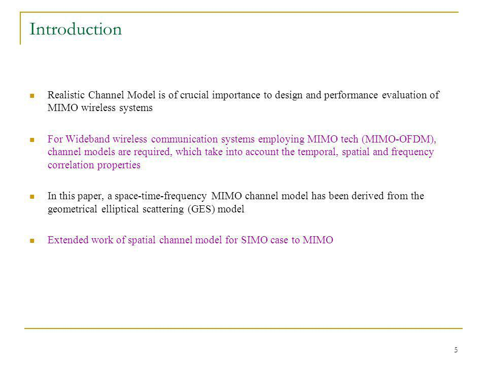 5 Introduction Realistic Channel Model is of crucial importance to design and performance evaluation of MIMO wireless systems For Wideband wireless communication systems employing MIMO tech (MIMO-OFDM), channel models are required, which take into account the temporal, spatial and frequency correlation properties In this paper, a space-time-frequency MIMO channel model has been derived from the geometrical elliptical scattering (GES) model Extended work of spatial channel model for SIMO case to MIMO