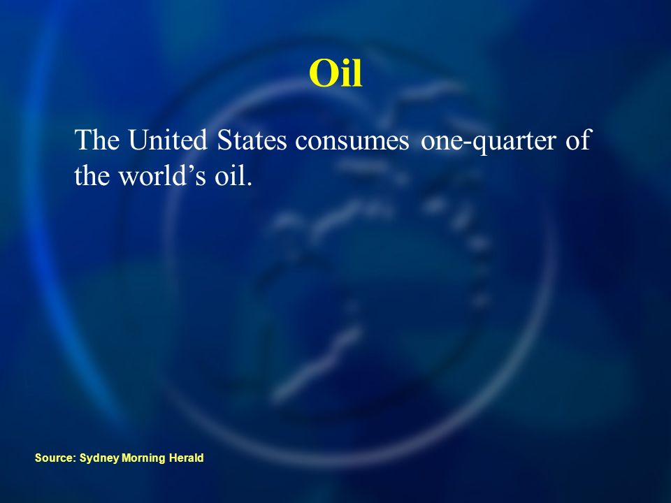 Oil The United States consumes one-quarter of the worlds oil. Source: Sydney Morning Herald