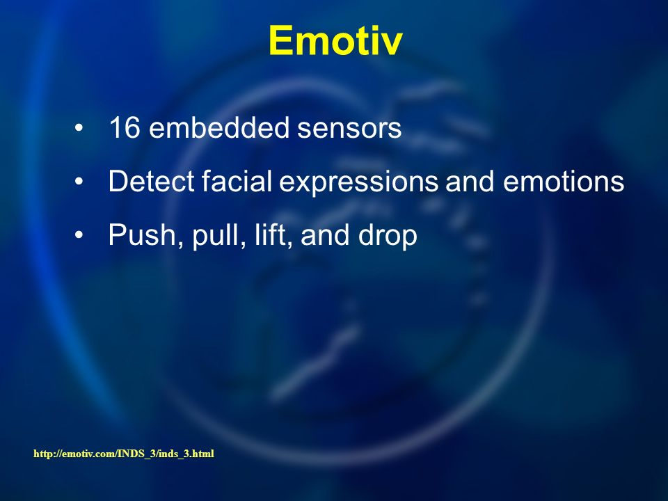 Emotiv 16 embedded sensors Detect facial expressions and emotions Push, pull, lift, and drop http://emotiv.com/INDS_3/inds_3.html